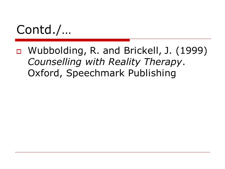 Contd./… Wubbolding, R. and Brickell, J. (1999) Counselling with Reality Therapy.