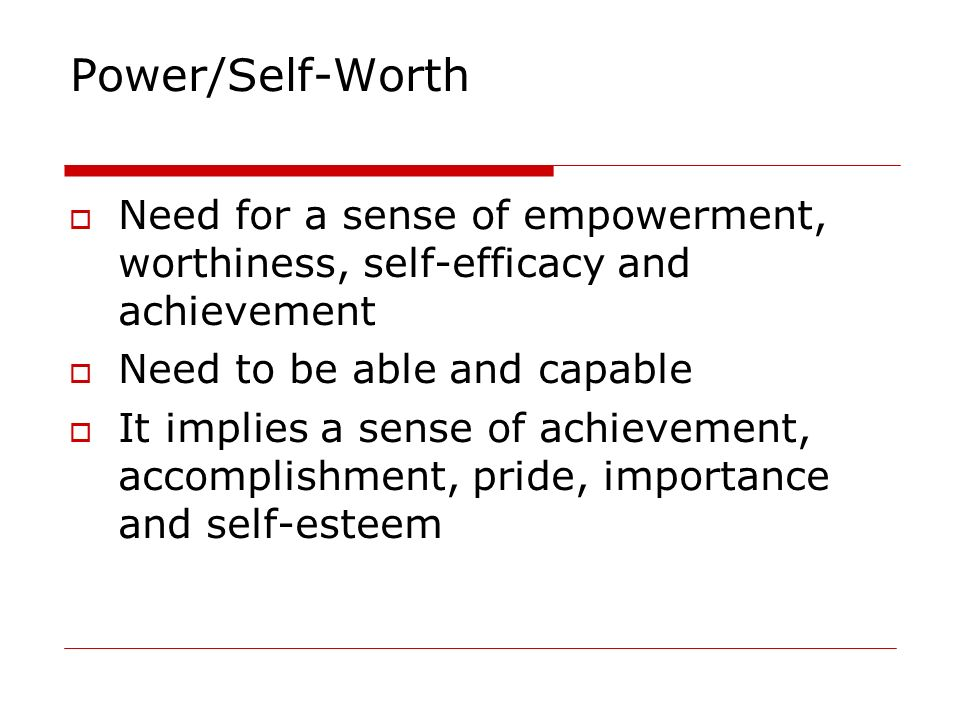 Power/Self-Worth Need for a sense of empowerment, worthiness, self-efficacy and achievement. Need to be able and capable.
