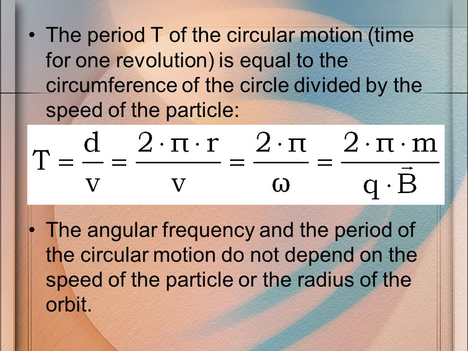 The period T of the circular motion (time for one revolution) is equal to the circumference of the circle divided by the speed of the particle: