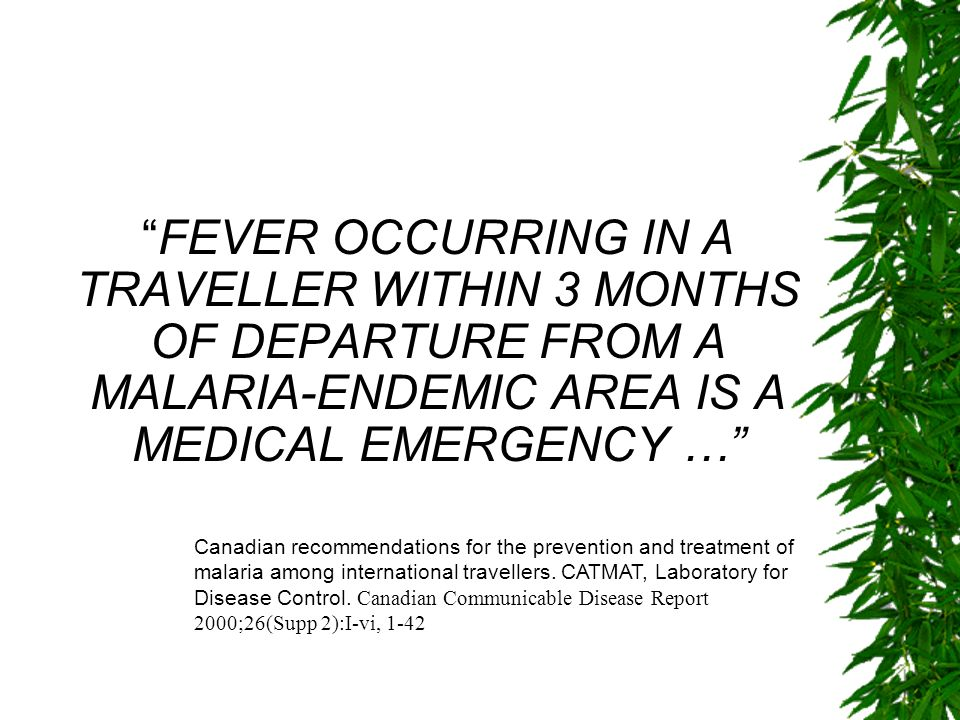 FEVER OCCURRING IN A TRAVELLER WITHIN 3 MONTHS OF DEPARTURE FROM A MALARIA-ENDEMIC AREA IS A MEDICAL EMERGENCY …