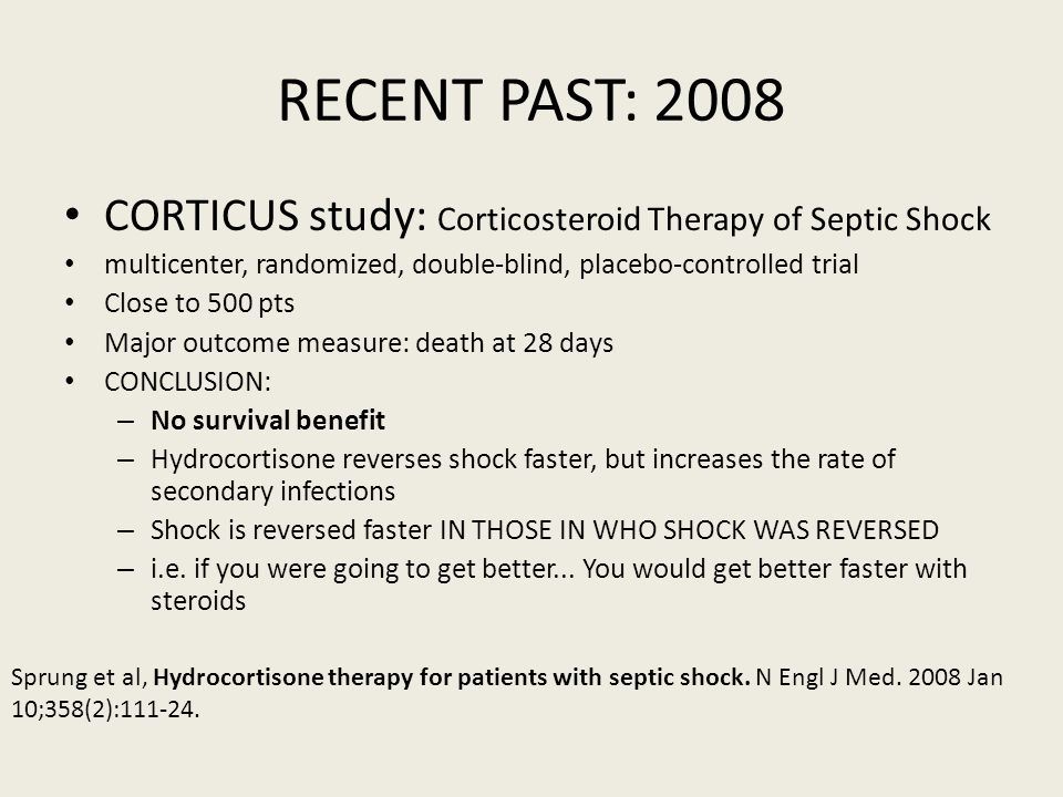 RECENT PAST: 2008 CORTICUS study: Corticosteroid Therapy of Septic Shock. multicenter, randomized, double-blind, placebo-controlled trial.