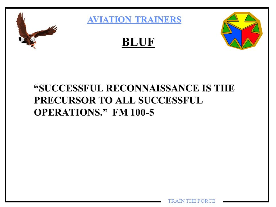 BLUF SUCCESSFUL RECONNAISSANCE IS THE PRECURSOR TO ALL SUCCESSFUL OPERATIONS. FM 100-5