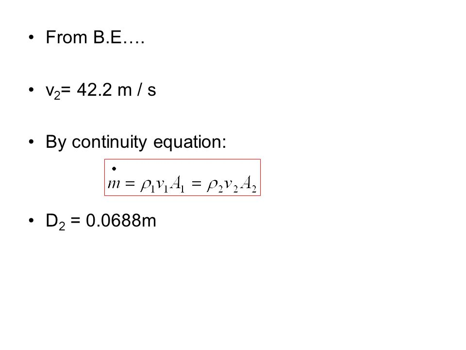 From B.E…. v2= 42.2 m / s By continuity equation: D2 = m