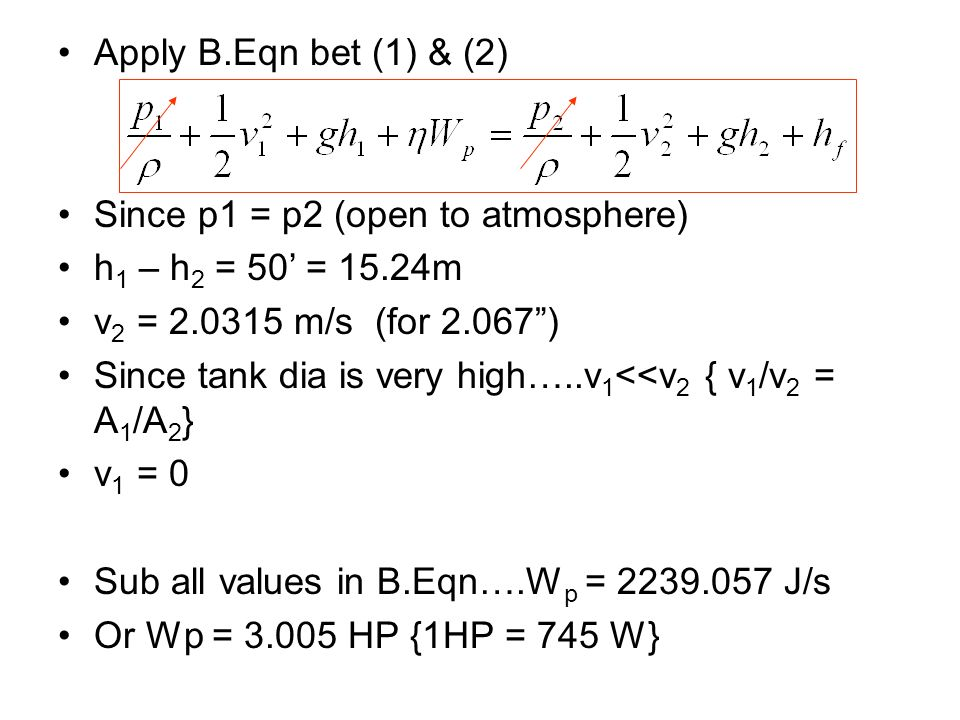 Apply B.Eqn bet (1) & (2) Since p1 = p2 (open to atmosphere) h1 – h2 = 50' = 15.24m. v2 = m/s (for )