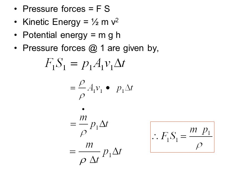 Pressure forces = F S Kinetic Energy = ½ m v2. Potential energy = m g h.