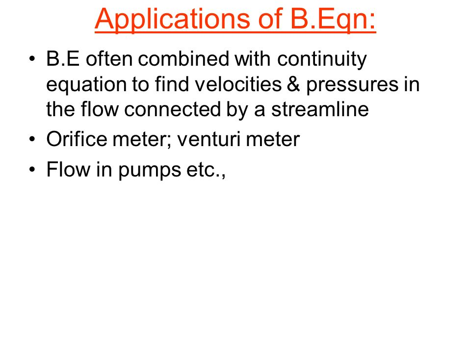 Applications of B.Eqn: B.E often combined with continuity equation to find velocities & pressures in the flow connected by a streamline.