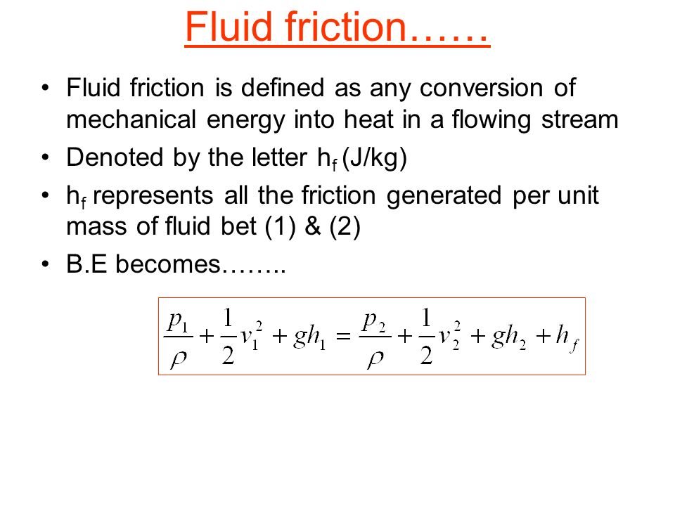 Fluid friction…… Fluid friction is defined as any conversion of mechanical energy into heat in a flowing stream.
