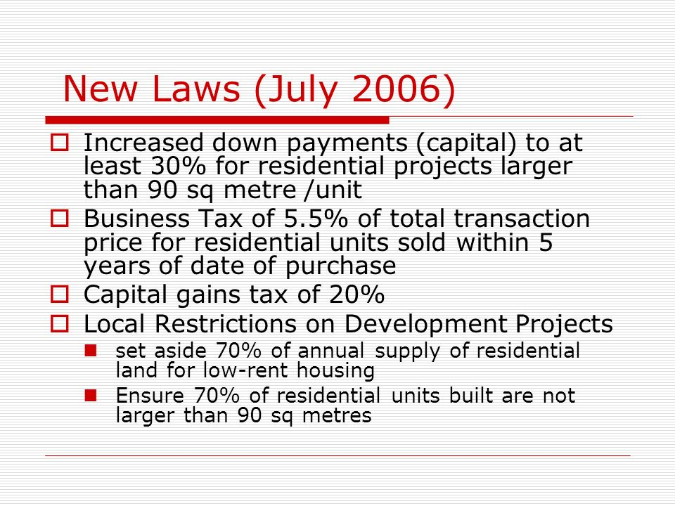 New Laws (July 2006) Increased down payments (capital) to at least 30% for residential projects larger than 90 sq metre /unit.
