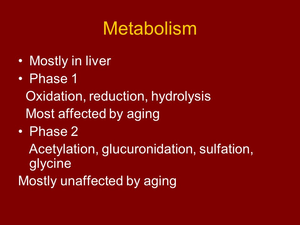 Metabolism Mostly in liver Phase 1 Oxidation, reduction, hydrolysis