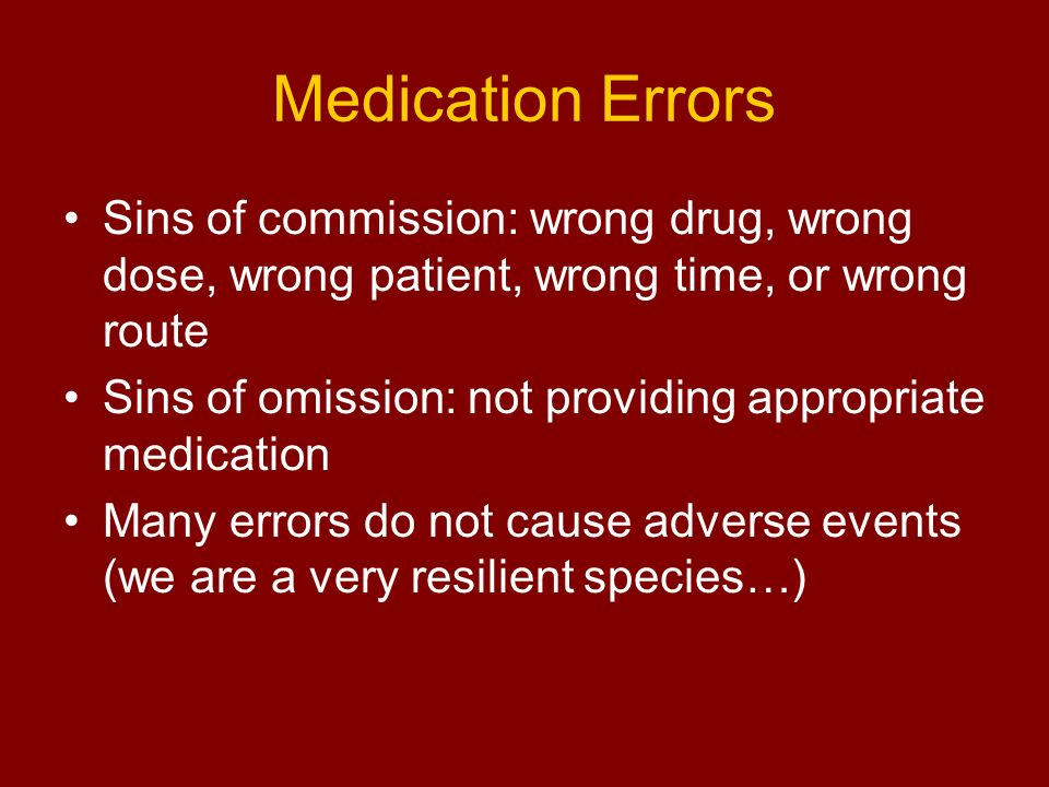 Medication Errors Sins of commission: wrong drug, wrong dose, wrong patient, wrong time, or wrong route.