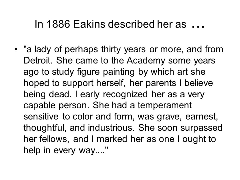 In 1886 Eakins described her as …