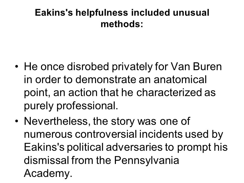 Eakins s helpfulness included unusual methods: