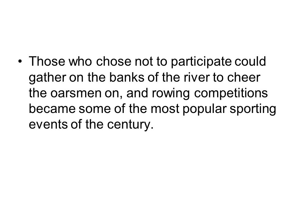 Those who chose not to participate could gather on the banks of the river to cheer the oarsmen on, and rowing competitions became some of the most popular sporting events of the century.