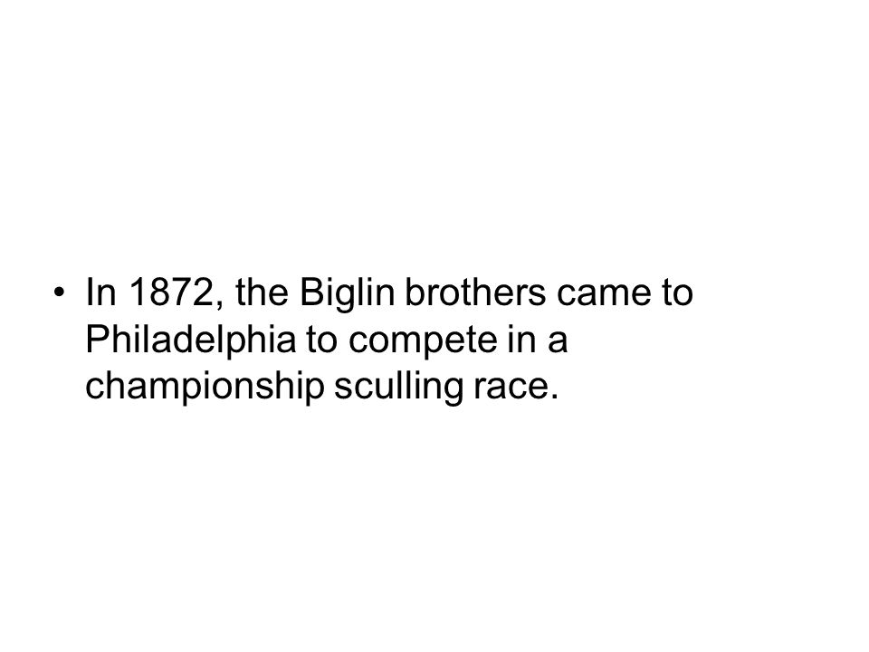 In 1872, the Biglin brothers came to Philadelphia to compete in a championship sculling race.