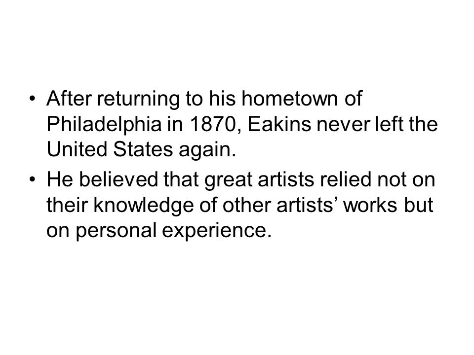 After returning to his hometown of Philadelphia in 1870, Eakins never left the United States again.