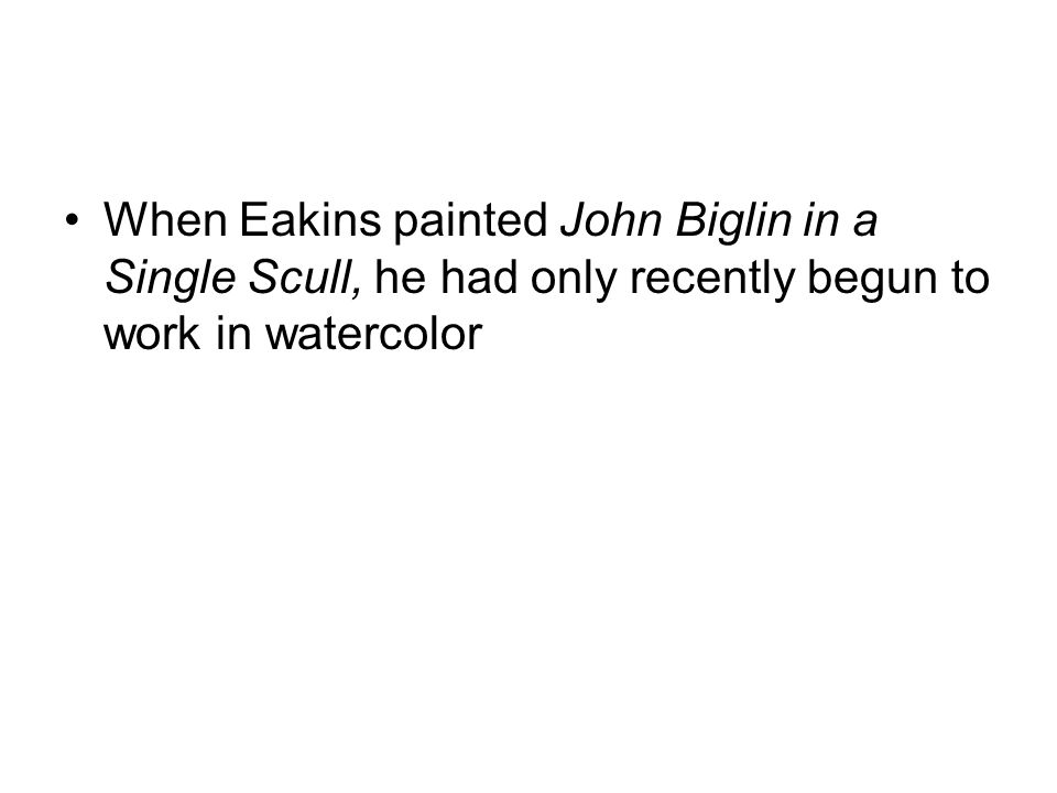 When Eakins painted John Biglin in a Single Scull, he had only recently begun to work in watercolor