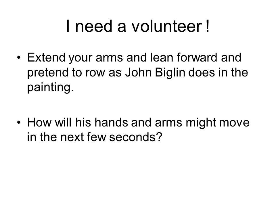 I need a volunteer ! Extend your arms and lean forward and pretend to row as John Biglin does in the painting.