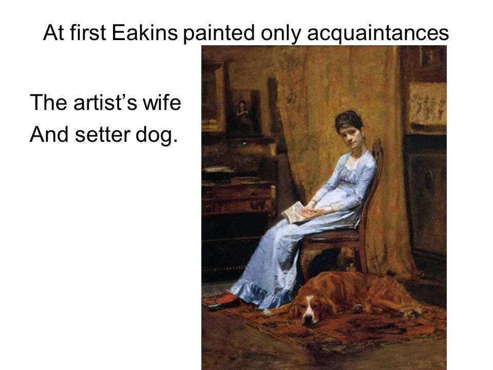 At first Eakins painted only acquaintances