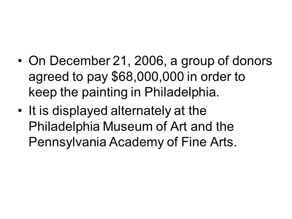 On December 21, 2006, a group of donors agreed to pay $68,000,000 in order to keep the painting in Philadelphia.