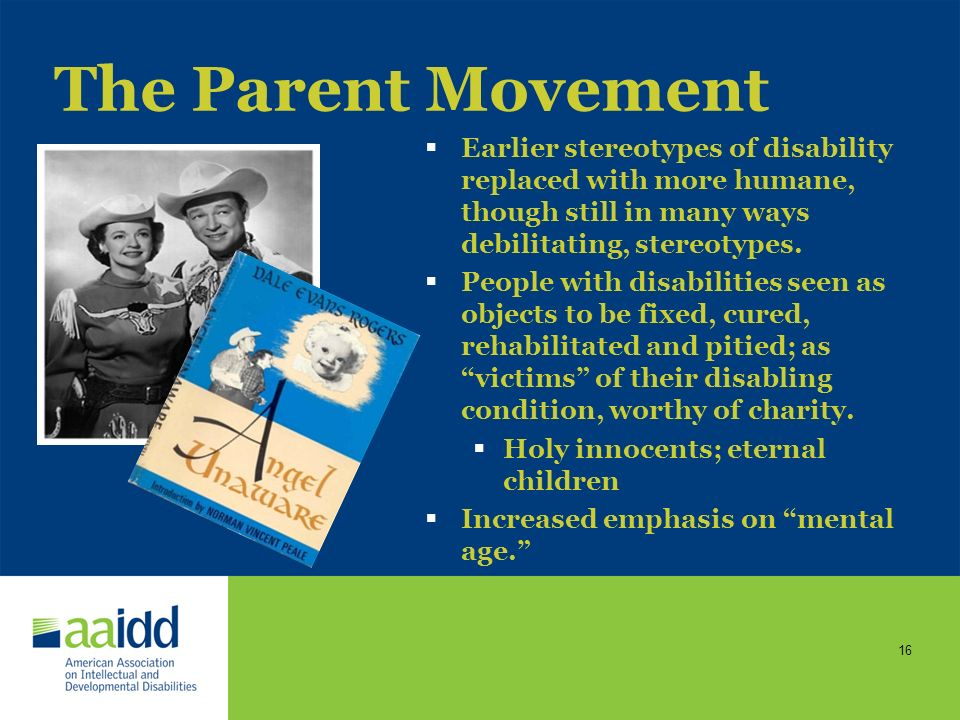 The Parent Movement Earlier stereotypes of disability replaced with more humane, though still in many ways debilitating, stereotypes.