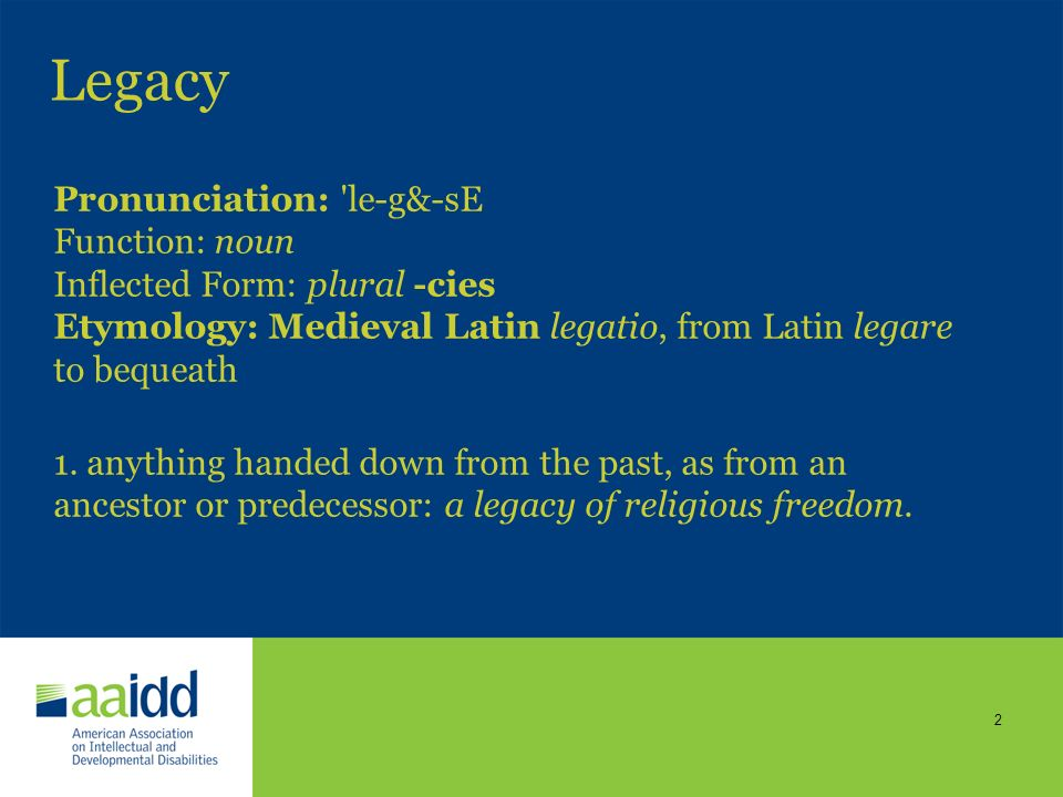 Legacy Pronunciation: le-g&-sE Function: noun Inflected Form: plural -cies Etymology: Medieval Latin legatio, from Latin legare to bequeath.