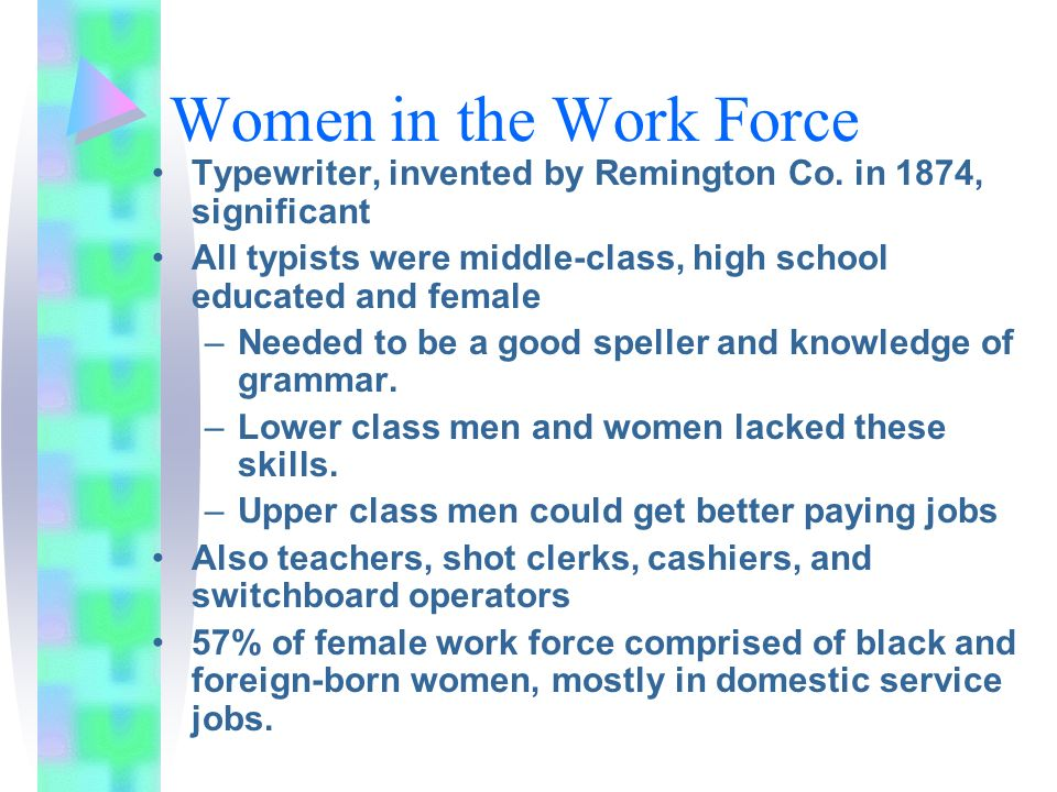 Women in the Work Force Typewriter, invented by Remington Co. in 1874, significant. All typists were middle-class, high school educated and female.