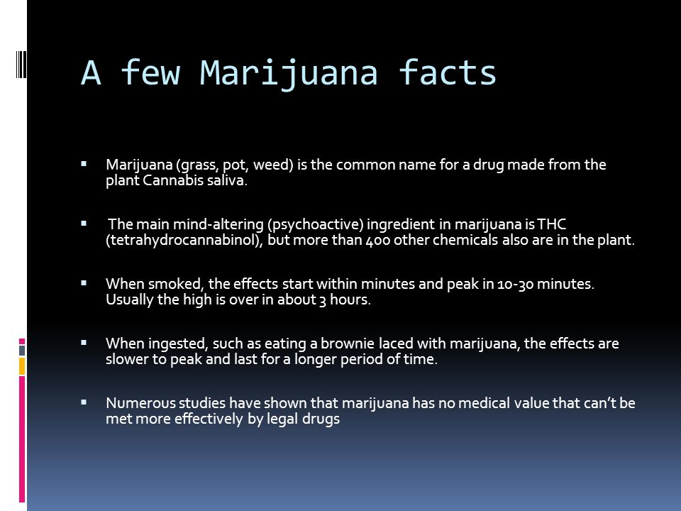 A few Marijuana facts Marijuana (grass, pot, weed) is the common name for a drug made from the plant Cannabis saliva.