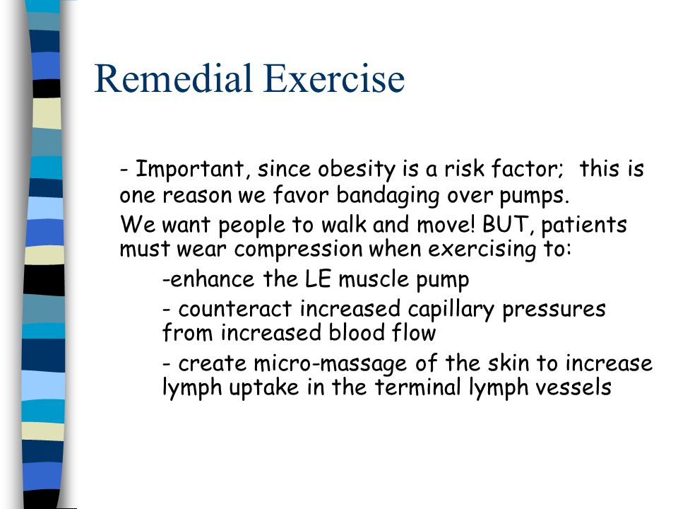 Remedial Exercise - Important, since obesity is a risk factor; this is one reason we favor bandaging over pumps.
