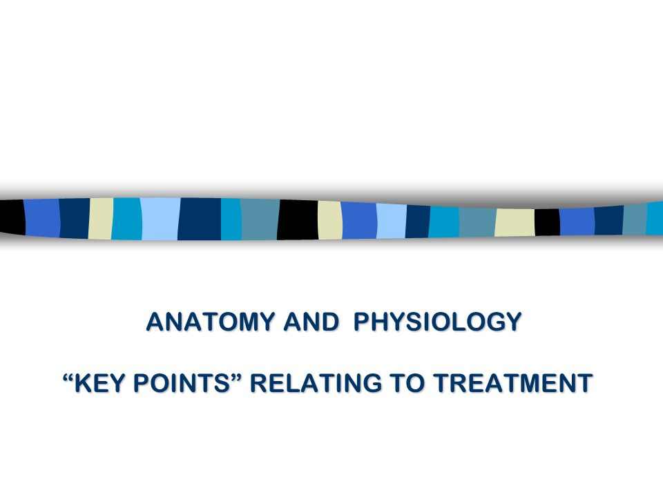 ANATOMY AND PHYSIOLOGY KEY POINTS RELATING TO TREATMENT