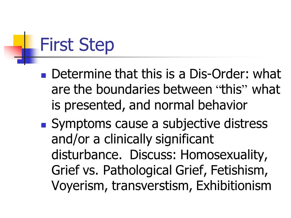 First Step Determine that this is a Dis-Order: what are the boundaries between this what is presented, and normal behavior.