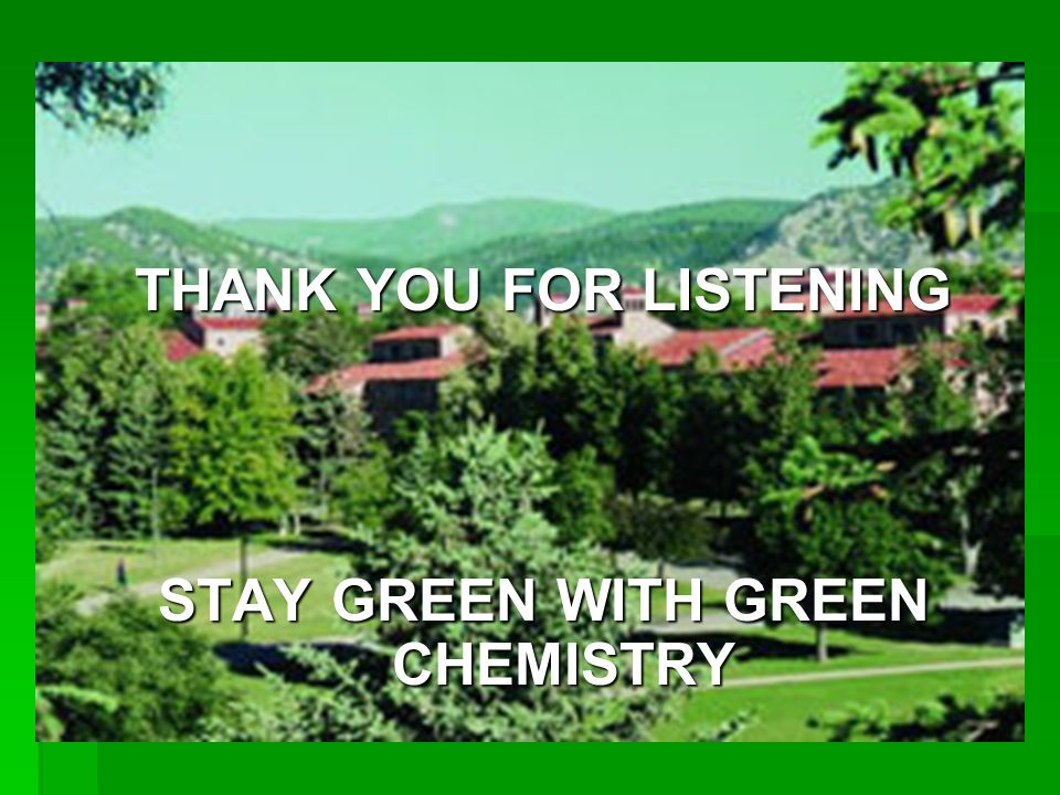 THANK YOU FOR LISTENING STAY GREEN WITH GREEN CHEMISTRY