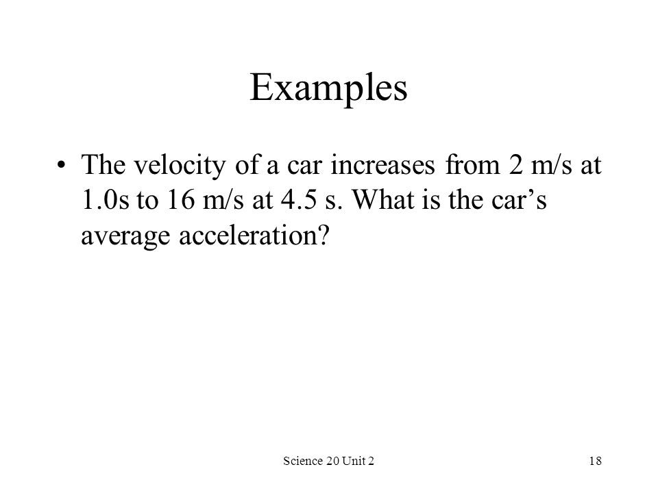 Examples The velocity of a car increases from 2 m/s at 1.0s to 16 m/s at 4.5 s. What is the car's average acceleration