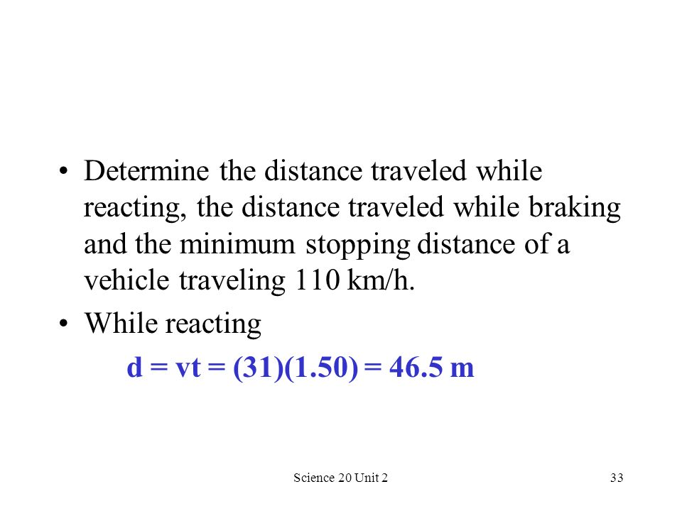 Determine the distance traveled while reacting, the distance traveled while braking and the minimum stopping distance of a vehicle traveling 110 km/h.