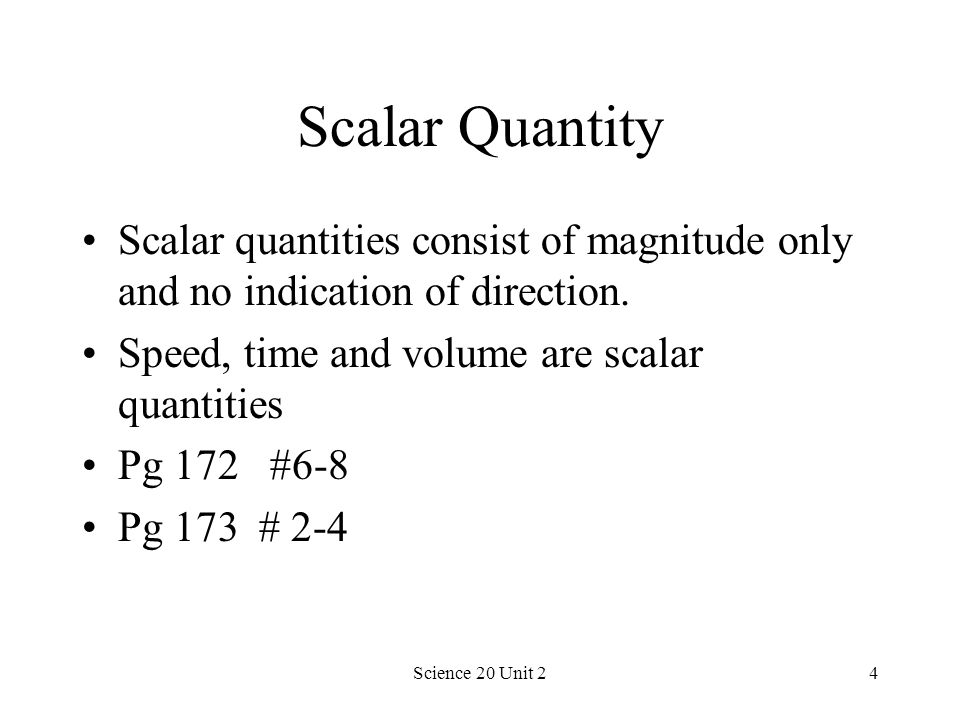 Scalar Quantity Scalar quantities consist of magnitude only and no indication of direction. Speed, time and volume are scalar quantities.