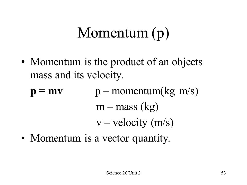 Momentum (p) Momentum is the product of an objects mass and its velocity. p = mv p – momentum(kg m/s)