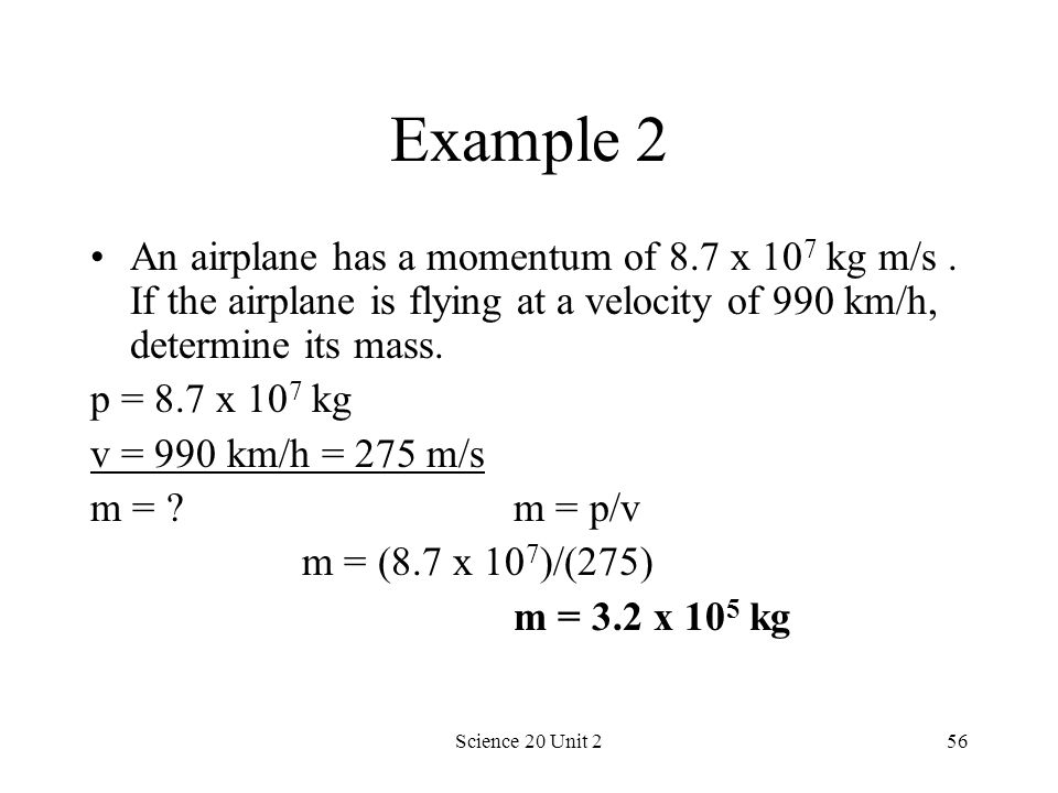 Example 2 An airplane has a momentum of 8.7 x 107 kg m/s . If the airplane is flying at a velocity of 990 km/h, determine its mass.