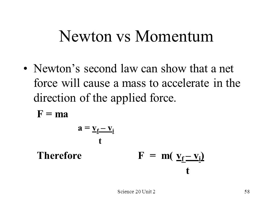 Newton vs Momentum Newton's second law can show that a net force will cause a mass to accelerate in the direction of the applied force.