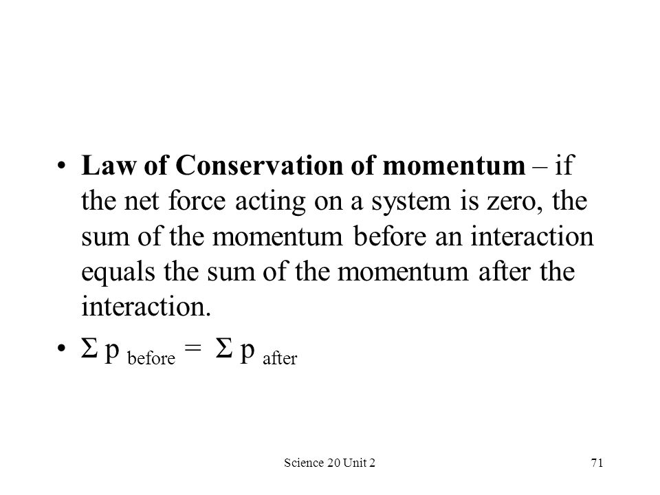 Law of Conservation of momentum – if the net force acting on a system is zero, the sum of the momentum before an interaction equals the sum of the momentum after the interaction.