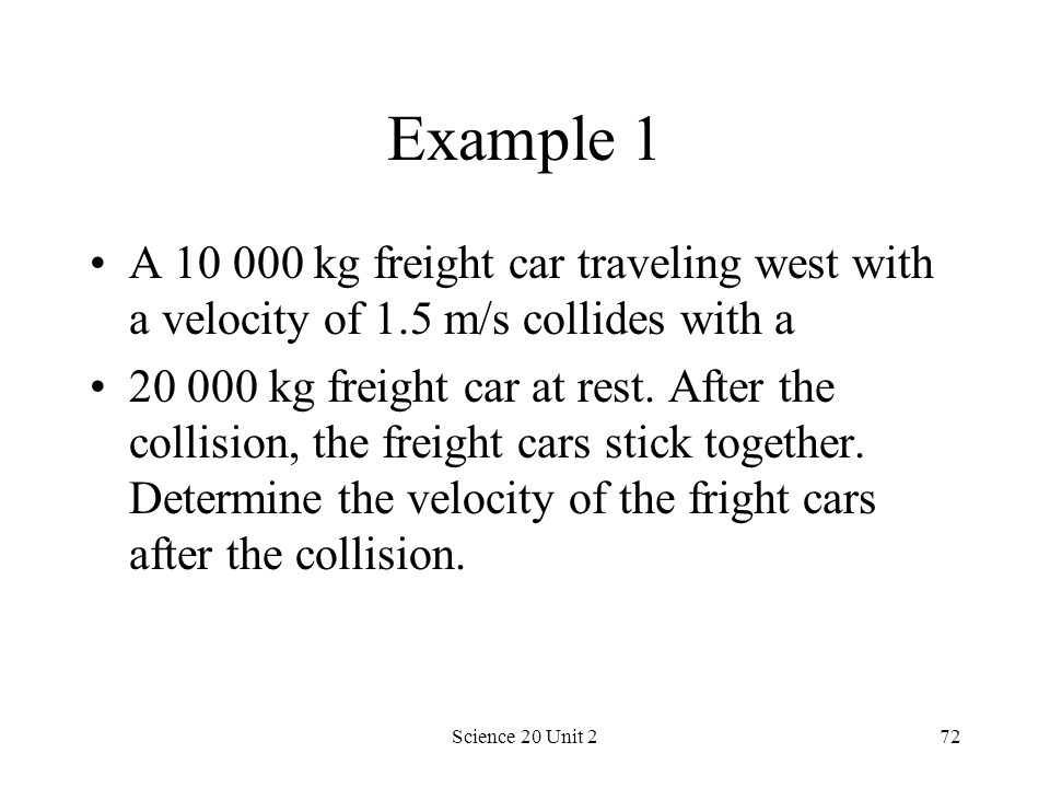 Example 1 A 10 000 kg freight car traveling west with a velocity of 1.5 m/s collides with a.