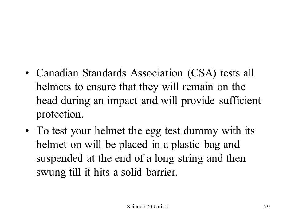 Canadian Standards Association (CSA) tests all helmets to ensure that they will remain on the head during an impact and will provide sufficient protection.