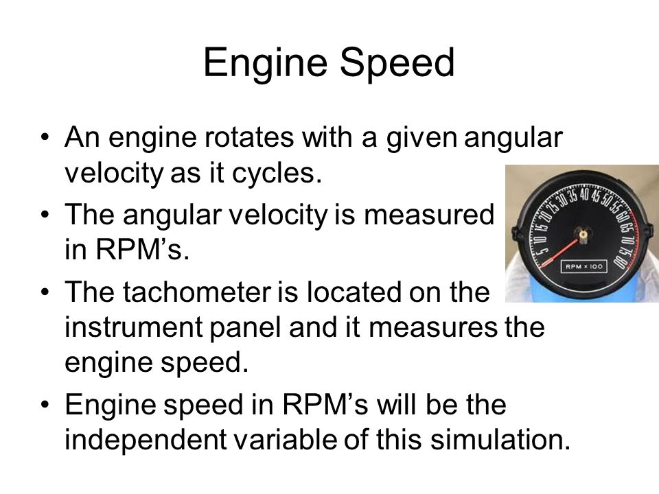 Engine Speed An engine rotates with a given angular velocity as it cycles. The angular velocity is measured in RPM's.