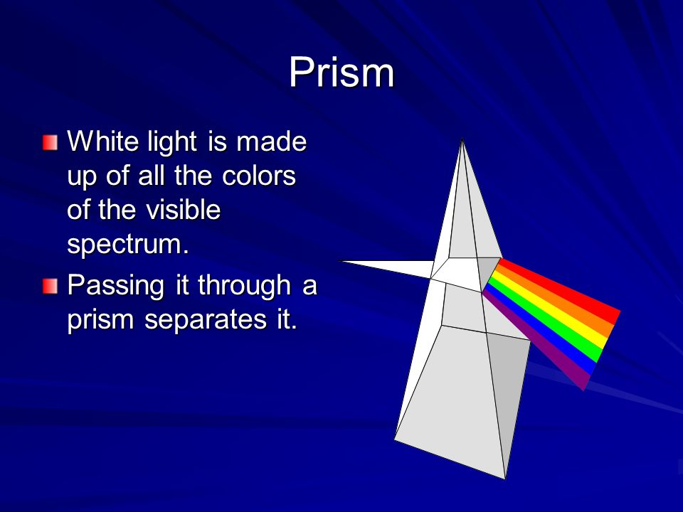 Prism White light is made up of all the colors of the visible spectrum.