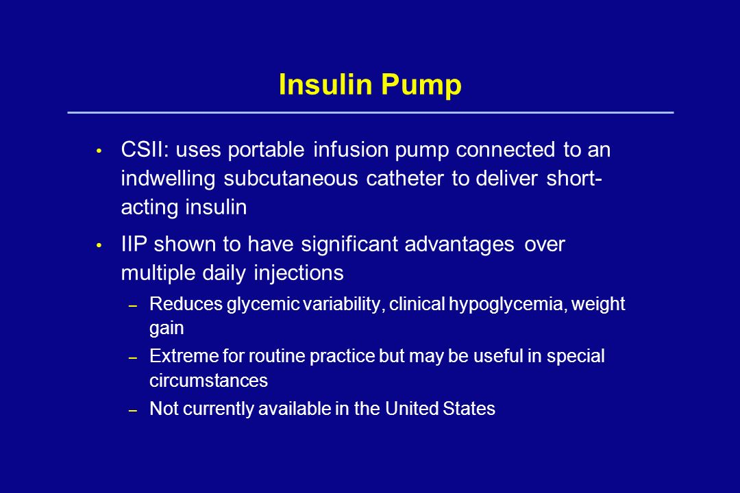 Insulin Pump CSII: uses portable infusion pump connected to an indwelling subcutaneous catheter to deliver short-acting insulin.