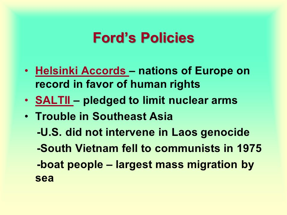 Ford's Policies Helsinki Accords – nations of Europe on record in favor of human rights. SALTII – pledged to limit nuclear arms.