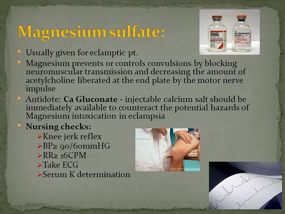 Magnesium sulfate: Usually given for eclamptic pt.