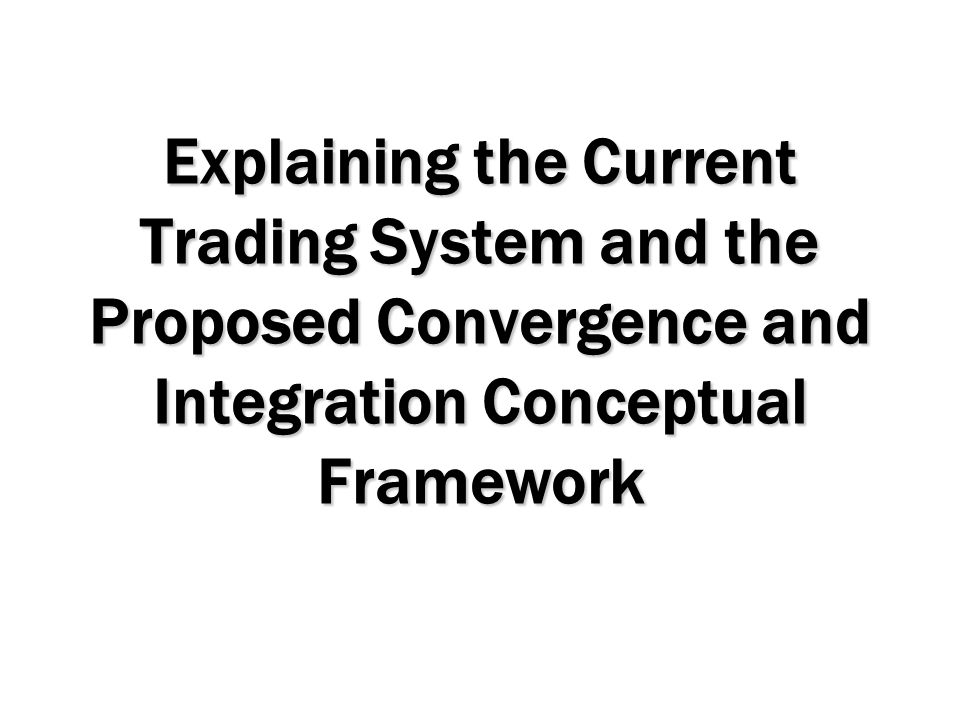 Explaining the Current Trading System and the Proposed Convergence and Integration Conceptual Framework