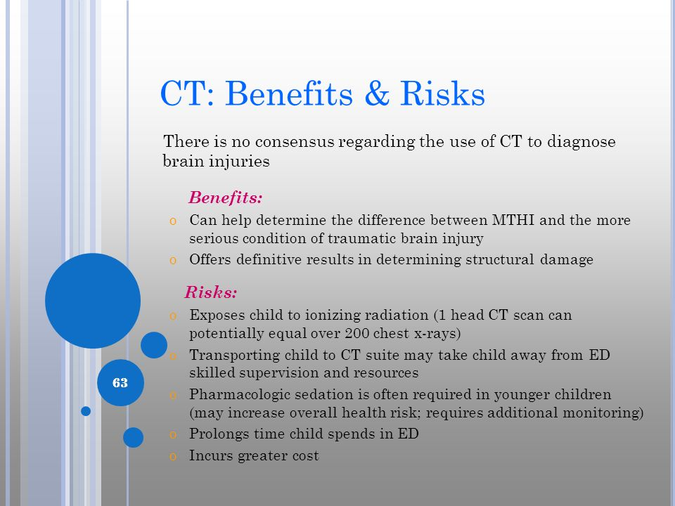 CT: Benefits & Risks There is no consensus regarding the use of CT to diagnose brain injuries. Benefits:
