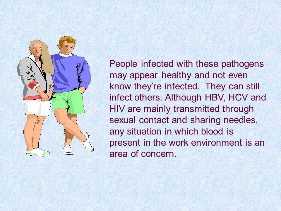 People infected with these pathogens may appear healthy and not even know they're infected. They can still infect others. Although HBV, HCV and HIV are mainly transmitted through sexual contact and sharing needles, any situation in which blood is present in the work environment is an area of concern.