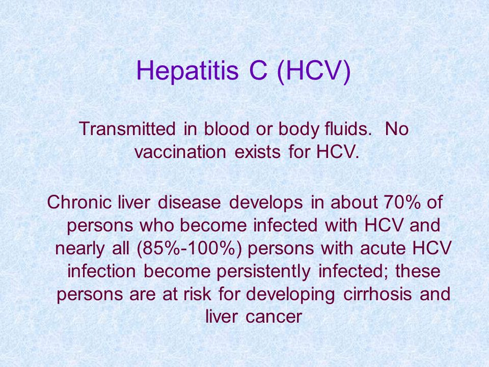 Hepatitis C (HCV) Transmitted in blood or body fluids. No