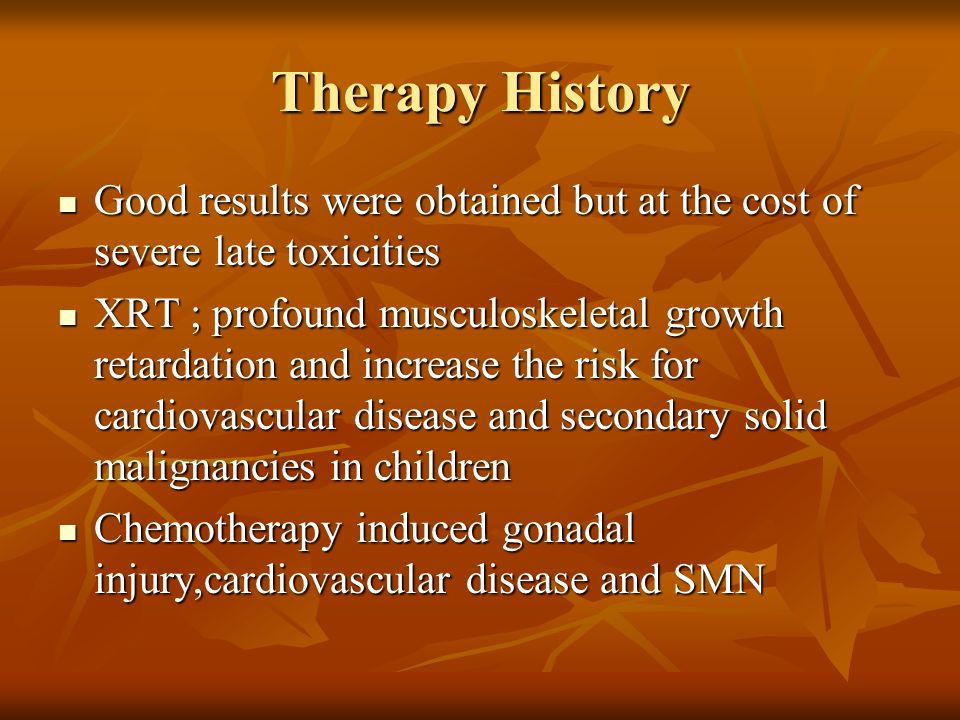 Therapy History Good results were obtained but at the cost of severe late toxicities.